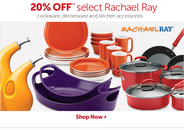 20% OFF select Rachael Ray** - cookware, dinnerware and kitchen accessories