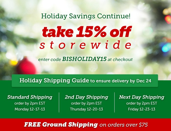 Holiday Savings Continue with 15% Off Storewide. Enter code BISHOLIDAY15 at checkout. FREE GROUND SHIPPING on all orders over $75!