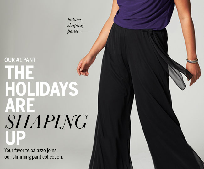Our #1 pant. The Holidays are Shaping Up. Your favorite palazzo joins our slimming pant collection with hidden shaping panel.