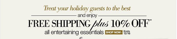 Treat your holiday guests to the best and enjoy | FREE SHIPPING plus 10% OFF** all entertaining essentials | Shop Now > | Ends 12/16