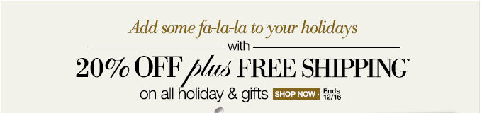 Add some fa-la-la to your hoidays with 20% OFF plus FREE SHIPPING* on all holiday & gifts | SHOP NOW> | Ends 12/16