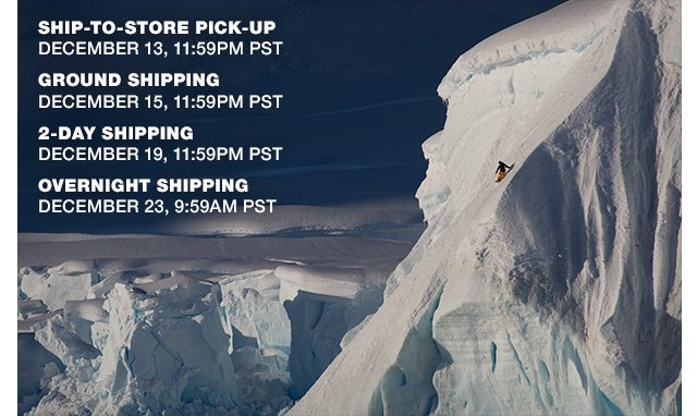 SHIP-TO-STORE PICK-UP DECEMBER 13, 11:59PM PST - GROUND SHIPPING DECEMBER 15, 11:59PM PST - 2-DAY SHIPPING DECEMBER 19, 11:59PM PST - OVERNIGHT SHIPPING DECEMBER 23, 9:59AM PST