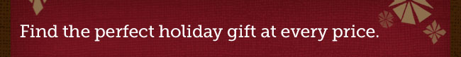 Find the perfect holiday gift at every  price.