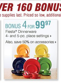 Shop OVER 160 BONUS Buys! Bonus Buys  available while supplies last. Priced so low, additional discounts do  not apply. 4 for 99.97 Fiesta® Dinnerware 4- or 5-pc. place setting  Also, save up to 50% on accessories.