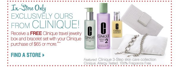 In-Store Only Exclusively Ours From Clinique! Receive a FREE Clinique travel jewelry  box and bracelet set with your Clinique Purchase of $65 or more. ***  FIND A STORE Featured:  Clinique 3-Step skin care collection .