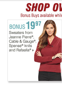 Shop OVER 160 BONUS Buys! Bonus Buys  available while supplies last. Priced so low, additional discounts do  not apply. 19.97 Sweaters from Jeanne Pierre®, Cable & Gauge®,  Spense® knits and Rafaella®