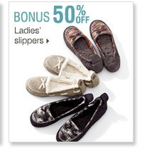 Shop OVER 160 BONUS Buys! Bonus Buys  available while supplies last. Priced so low, additional discounts do  not apply. 50% off Ladies' slippers