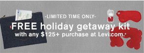 -LIMITED TIME ONLY- FREE holiday getaway kit with any $125+ purchase at Levi.com.*