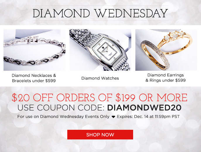 Diamond Wednesday. $20 OFF Orders of $199 or More. Use Coupon Code: DIAMONDWED20