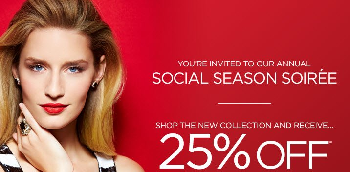 You're invited to our annual Social Season Soiree  Shop the new collection and receive... 25% Off* your full-price purchase!  Use code: 16721 Thursday, December 12th through Sunday, December 15th in boutiques and online.  Shop Now ›