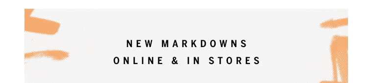 New Markdowns Online and In Stores