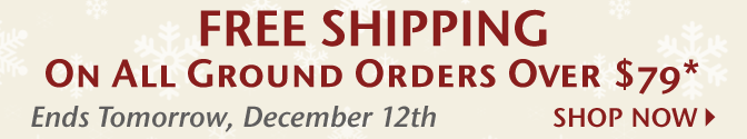 Free Shipping on Ground Orders Over $79* - Ends Tomorrow, December 12th - Shop Now