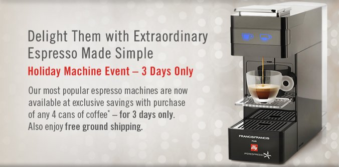 Delight Them with Extraordinary Espresso Made Simple Holiday Machine Event — 3 Days Only  Our most popular espresso machines are now available at exclusive savings with purchase of any 4 cans of coffee* — for 3 days only. Also enjoy free ground shipping.