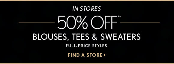 IN STORES 50% OFF** BLOUSES, TEES & SWEATERS FULL-PRICE STYLES  FIND A STORE