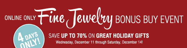 Online Only Fine Jewelry Bonus Buy Event! Save up to 70% on Great  Holiday Gifts   4 Days Only!  Wednesday, December 11 through Saturday,  December 14!