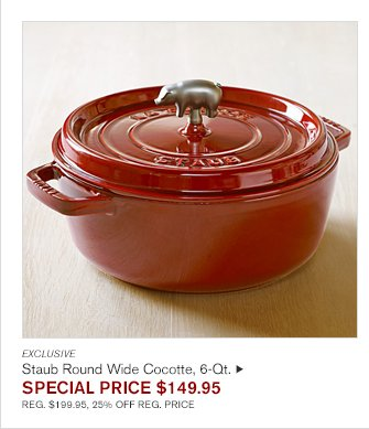 EXCLUSIVE - Staub Round Wide Cocotte, 6-Qt. - SPECIAL PRICE $149.95 REG. $199.95, 25% OFF REG. PRICE