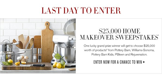 LAST DAY TO ENTER - $25,000 HOME MAKEOVER SWEEPSTAKES* - One lucky grand prize winner will get to choose $25,000 worth of products* from Pottery Barn, Williams-Sonoma, Pottery Barn Kids, PBteen and Rejuvenation.