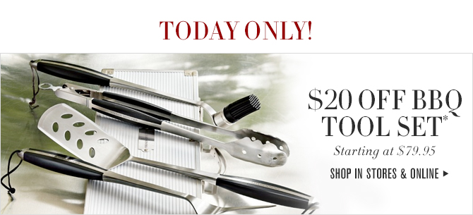 TODAY ONLY! - $20 OFF BBQ TOOL SET* - Starting at $79.95 - SHOP IN STORE & ONLINE