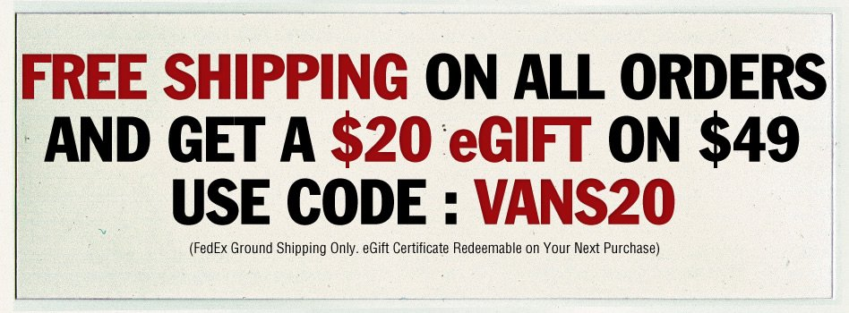 Free Shipping on All Orders Plus a $20 eGift on $49! Use Code VANS20