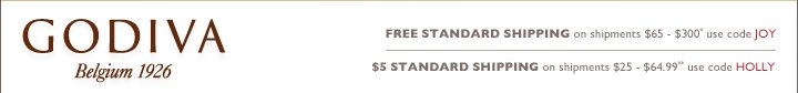 GODIVA Belgium 1926 FREE STANDARD SHIPPING on shipments $65-300* use code JOY $5 STANDARD SHIPPING on shipments $25-$64.99** use code HOLLY