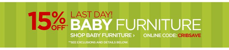 LAST DAY! 15% OFF BABY FURNITURE - ONLINE CODE: CRIBSAVE  SHOP BABY FURNITURE ›    **SEE EXCLUSIONS AND DETAILS BELOW