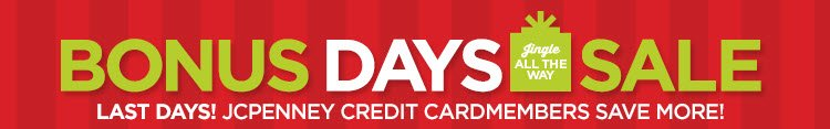 BONUS DAYS SALE  LAST DAYS! JCPENNEY CREDIT CARDMEMBERS SAVE MORE!