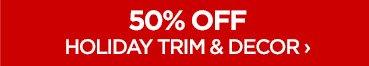 50% OFF HOLIDAY TRIM & DECOR ›
