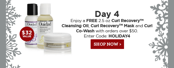 Day 4 Enjoy a Free 2.5 oz Curl Recovery Cleansing Oil, Curl Recovery Mask and Curl Co-Wash with orders over $50. Enter Code: HOLIDAY4