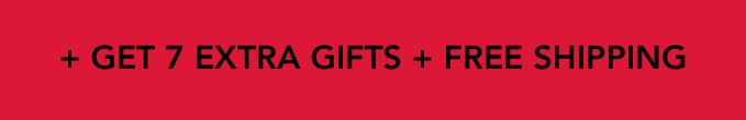 + GET 7 EXTRA GIFTS + FREE SHIPPING