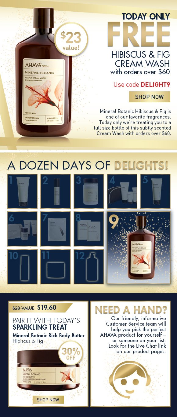 A Dozen Days of Delights! Free Hibiscus & Fig Cream wash With orders over $60 Use code DELIGHT9 SHOP NOW $23 value TODAY ONLY! Mineral Botanic Hibiscus & Fig is one of our favorite fragrances. Today only we're treating you to a full size bottle of this subtly scented Cream Wash with orders over $60. Pair it with today's Sparkling Treat $28 value  $19.60 30% off Mineral Botanic Rich Body Butter Hibiscus & Fig SHOP NOW Need a Hand? Our friendly, informative Customer Service team will help you pick the perfect AHAVA product for yourself – or someone on your list. Look for the Live Chat link on our product pages.