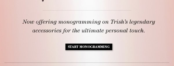 Now offering monogramming on Trish's legendary accessories for the ultimate personal touch.