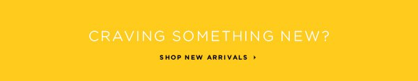 Craving Something New? SHOP NEW ARRIVALS