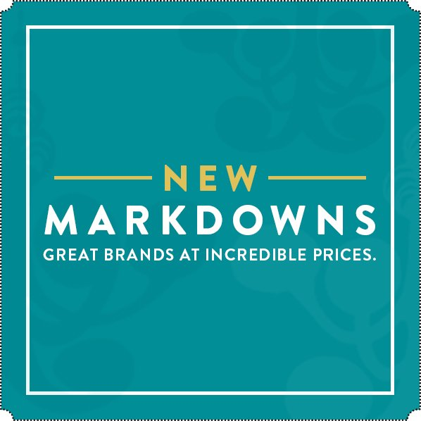 NEW MARKDOWNS - GREAT BRANDS AT INCREDIBLE PRICES.
