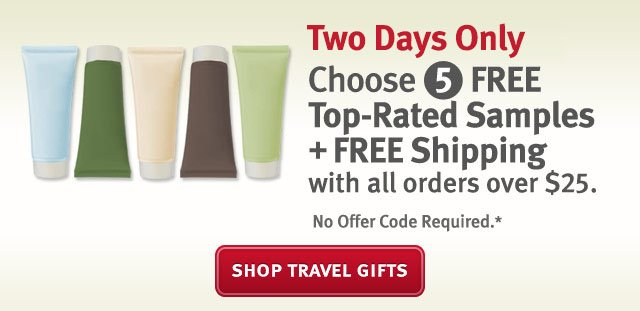 two days only choose 5 free top rated samples plus free shipping with all orders over $25. shop travel gifts.