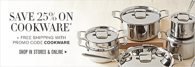 SAVE 25% ON COOKWARE* + FREE SHIPPING WITH PROMO CODE COOKWARE -- SHOP IN STORES & ONLINE