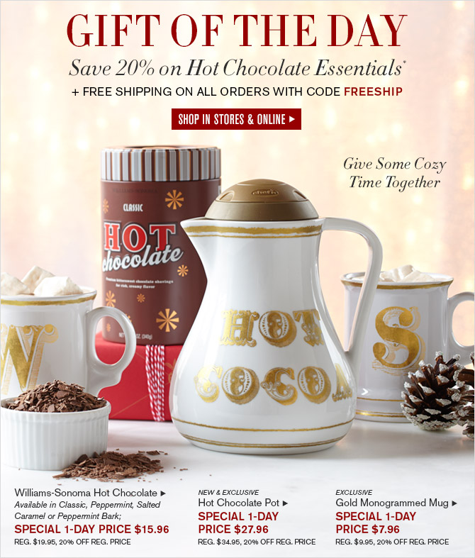 GIFT OF THE DAY -- Save 20% on Hot Chocolate Essentials* + FREE SHIPPING ON ALL ORDERS WITH CODE FREESHIP -- SHOP IN STORES & ONLINE -- Give Some Cozy Time Together -- Williams-Sonoma Hot Chocolate, Available in Classic, Peppermint, Salted Caramel or Peppermint Bark; SPECIAL 1-DAY PRICE $15.96 -- REG. $19.95, 20% OFF REG. PRICE -- NEW & EXCLUSIVE -- Hot Chocolate Pot, SPECIAL 1-DAY PRICE $27.96 -- REG. $34.95, 20% OFF REG. PRICE -- EXCLUSIVE -- Gold Monogrammed Mug, SPECIAL 1-DAY PRICE $7.96 -- REG. $9.95, 20% OFF REG. PRICE