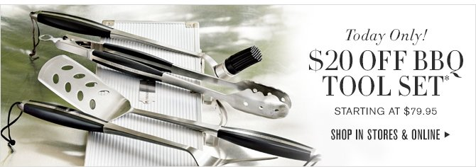 $20 OFF BBQ TOOLS SET* -- Starting at $79.95 -- SHOP IN STORES & ONLINE