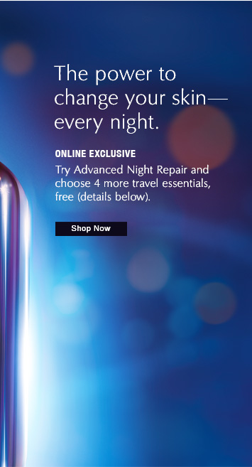 The power to change your skin– every night.  ONLINE EXCLUSIVE  Try New Advanced Night Repair and  choose 4 more travel essentials,  free (details below).  Shop Now