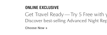 ONLINE EXCLUSIVE Get Travel Ready—Try 5 Free with your $50 purchase Discover best-selling Advanced Night Repair, and 4 more holiday travel must-haves. Choose Now