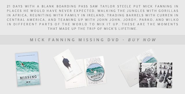 21 Days with a blank boarding pass saw Taylor Steele put Mick Fanning in places he would have never expected. Walking the jungles with gorillas in Africa, reuniting with family in Ireland, trading barrels with Curren in Central America, and teaming up with John John, Jordy, Parko, and Wilko in different parts of the world to mix it up. These are the moments that made up the trip of Mick's lifetime. - MICK FANNING MISSING DVD - BUY NOW