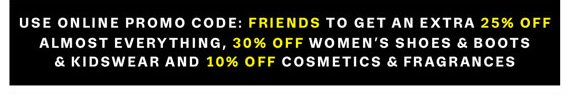 Use Online Promo Code: FRIENDS to get an Extra 25% Off Almost Everything, 30% Off Women's Shoes & Boots & Kidswear And 10% Off Cosmetics & Fragrances.