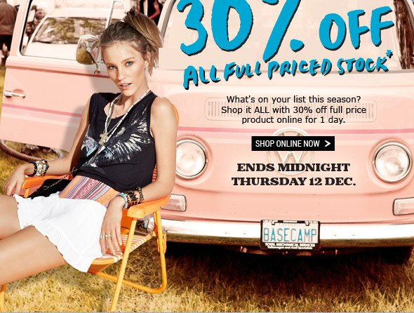 1 Day Only! Online Exclusive Offer! 30% Off All Full Priced Stock* What's on your list this season? Shop it ALL with 30% off full price product online for 1 day. Shop online now. Ends midnight Thursday 12 Dec.