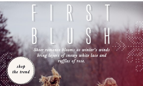 First Blush: Sheer romance blooms as winter's winds bring layers of snowy white and ruffles of rose.