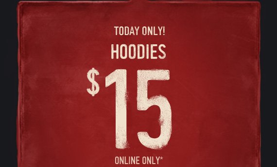 TODAY ONLY! HOODIES $15  ONLINE ONLY*