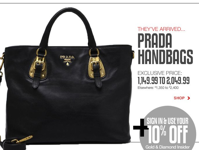 Always Free Shipping With purchase of $100 or more*  They've arrived... Prada handbags Exclusive price: 1,149.99 to 2,049.99 Elsewhere: $1,350 to $2,400 Shop  + sign in & use your 10% off Gold & Diamond Insider membership bonus  Online, Insider Club Members must be signed in and Loehmann's price reflects Insider Club Diamond or Gold Member savings.  sale & coupons not valid on Prada handbags.  *Free shipping offer applies on orders of $100 or more, prior to sales tax and after all applicable discounts, only for standard shipping to one single address in the Continental US per order. Returns and exchanges are subject to Returns/Exchange Policy Guidelines. Quantities are limited and exclusions may apply. Featured items subject to availability. 2013  †Standard text message & data charges apply. Text STOP to opt out or HELP for help. For the terms and conditions of the Loehmann's text message program, please visit http://pgminf.com/loehmanns.html or call 1-877-471-4885 for more information. As a Loehmann's E-mail Insider, you're entitled to receive e-mail advertisements from us. If you no longer wish to receive our e-mails,  PLEASE CLICK HERE, call 1-888-236-4995 or write to Loehmann's Customer Service Dept., 2500 Halsey Street, Bronx, NY 10461.