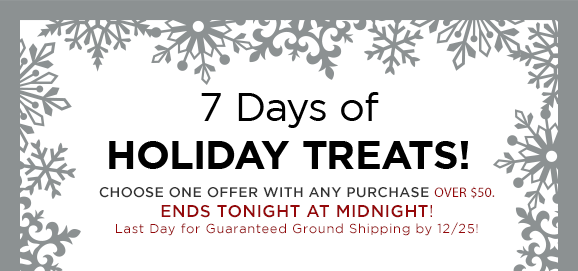 7 Days of Holiday Treats! Choose one offer with any purchase over $50. Ends tonight at midnight! Last Day for Guaranteed Ground Shipping by 12/25!