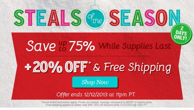 Steals of the Season. Save up to 75% While Supplies Last plus 20% Off and Free Shippnig! Shop Now.