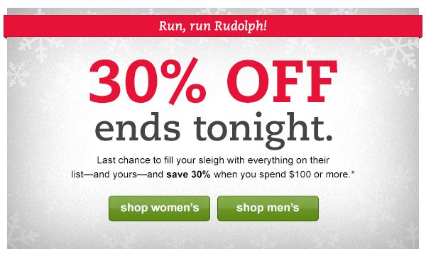 Run, run Rudolph! 30% OFF ends tonight. Last chance to fill your sleigh with everything on their list - and yours - and save 30% when you spend $100 or more.*