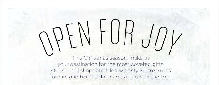 OPEN FOR JOY | This Christmas season, make us your destination for the most coveted gifts. | Our special shops are filled with stylish treaures for him and her that look amazing under the tree.