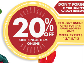 DON'T FORGET! IF YOU HAVEN'T ALREADY REDEEMED 20% OFF ONE SINGLE ITEM ONLINE EXCLUSIVE ONLINE OFFER FOR THIS EMAIL ADDRESS ONLY OFFER EXPIRES 12/18/13